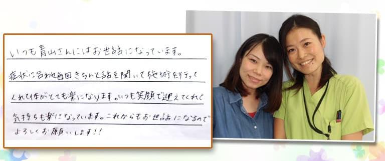いつも青山さんにはお世話になっています。症状に合わせ毎回きちんと話を聞いて施術を行ってくれて体がとても楽になります。いつも笑顔で迎えてくれて気持ちも楽になっています。これからもお世話になるのでよろしくお願いします!!